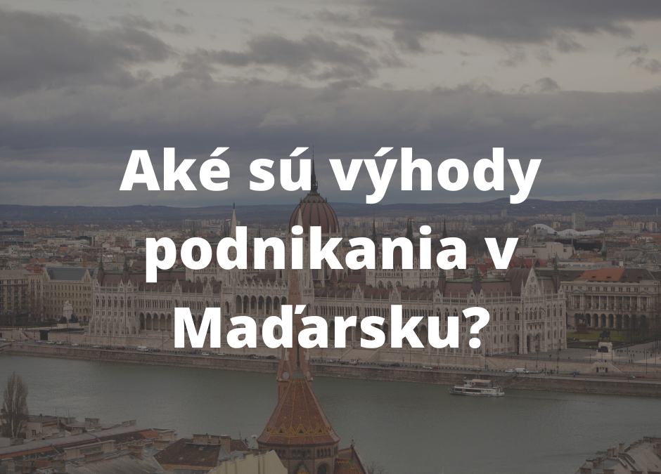 Podnikanie v Maďarsku – výhody pre slovenského podnikateľa